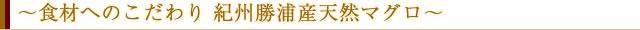 〜食材へのこだわり 紀州勝浦産天然マグロ〜